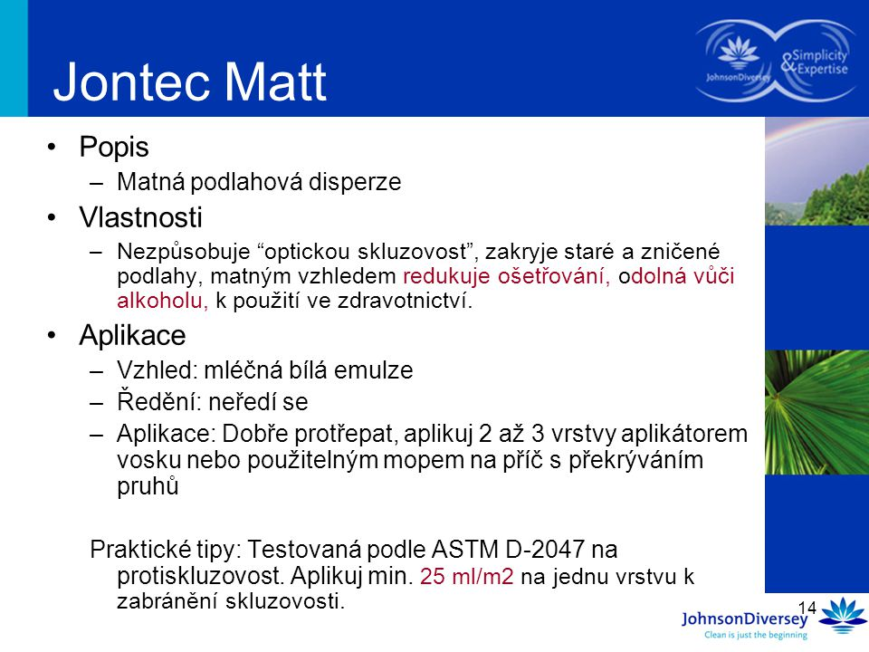 """14 Jontec Matt Popis –Matná podlahová disperze Vlastnosti –Nezpůsobuje """"optickou skluzovost"""", zakryje staré a zničené podlahy, matným vzhledem redukuj"""