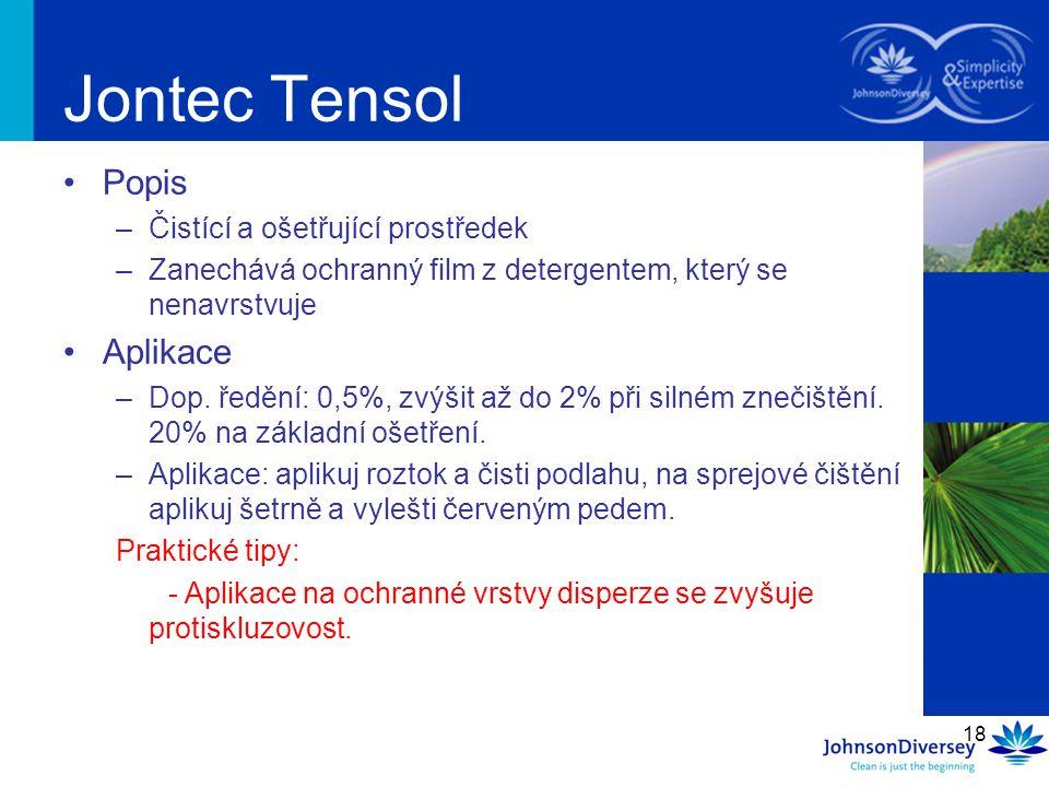 18 Jontec Tensol Popis –Čistící a ošetřující prostředek –Zanechává ochranný film z detergentem, který se nenavrstvuje Aplikace –Dop. ředění: 0,5%, zvý