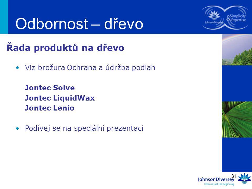 31 Odbornost – dřevo Viz brožura Ochrana a údržba podlah Jontec Solve Jontec LiquidWax Jontec Lenio Podívej se na speciální prezentaci Řada produktů n