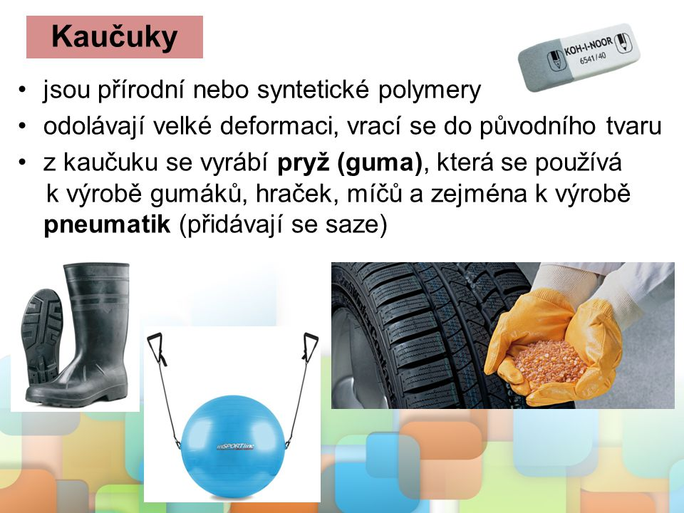 jsou přírodní nebo syntetické polymery odolávají velké deformaci, vrací se do původního tvaru z kaučuku se vyrábí pryž (guma), která se používá k výro