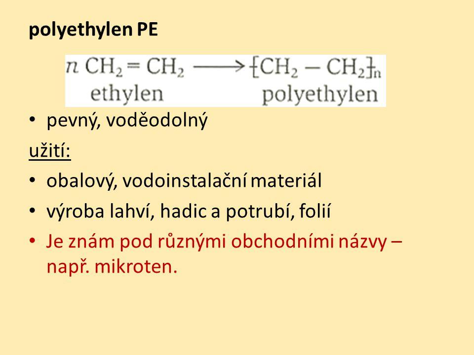 polyethylen PE pevný, voděodolný užití: obalový, vodoinstalační materiál výroba lahví, hadic a potrubí, folií Je znám pod různými obchodními názvy – např.