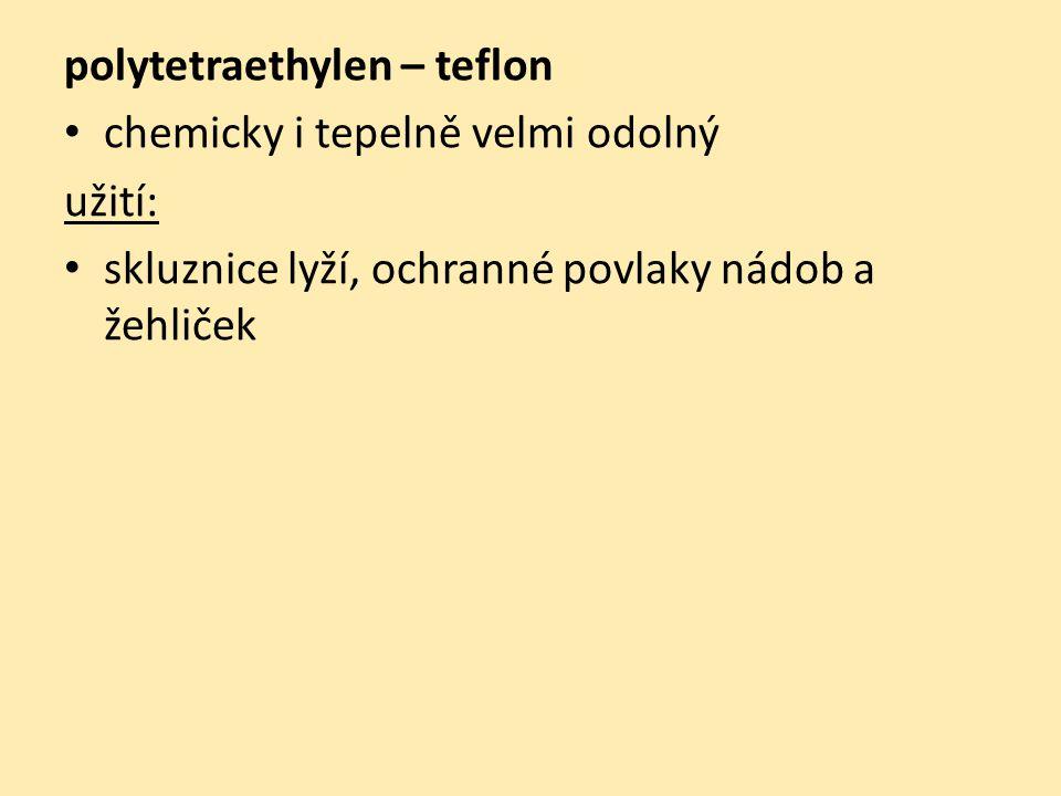 polytetraethylen – teflon chemicky i tepelně velmi odolný užití: skluznice lyží, ochranné povlaky nádob a žehliček