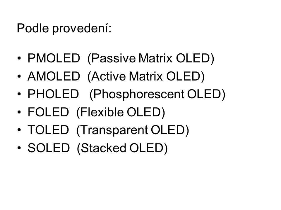 PMOLED (Passive Matrix OLED) AMOLED (Active Matrix OLED) PHOLED (Phosphorescent OLED) FOLED (Flexible OLED) TOLED (Transparent OLED) SOLED (Stacked OLED) Podle provedení: