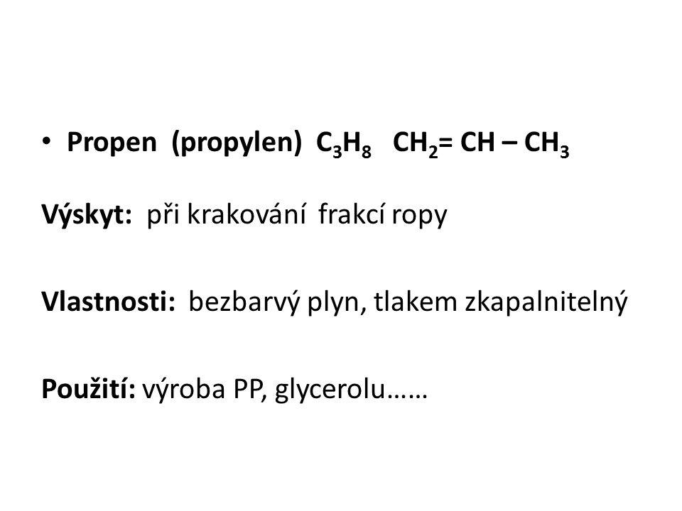 Propen (propylen) C 3 H 8 CH 2 = CH – CH 3 Výskyt: při krakování frakcí ropy Vlastnosti: bezbarvý plyn, tlakem zkapalnitelný Použití: výroba PP, glycerolu……