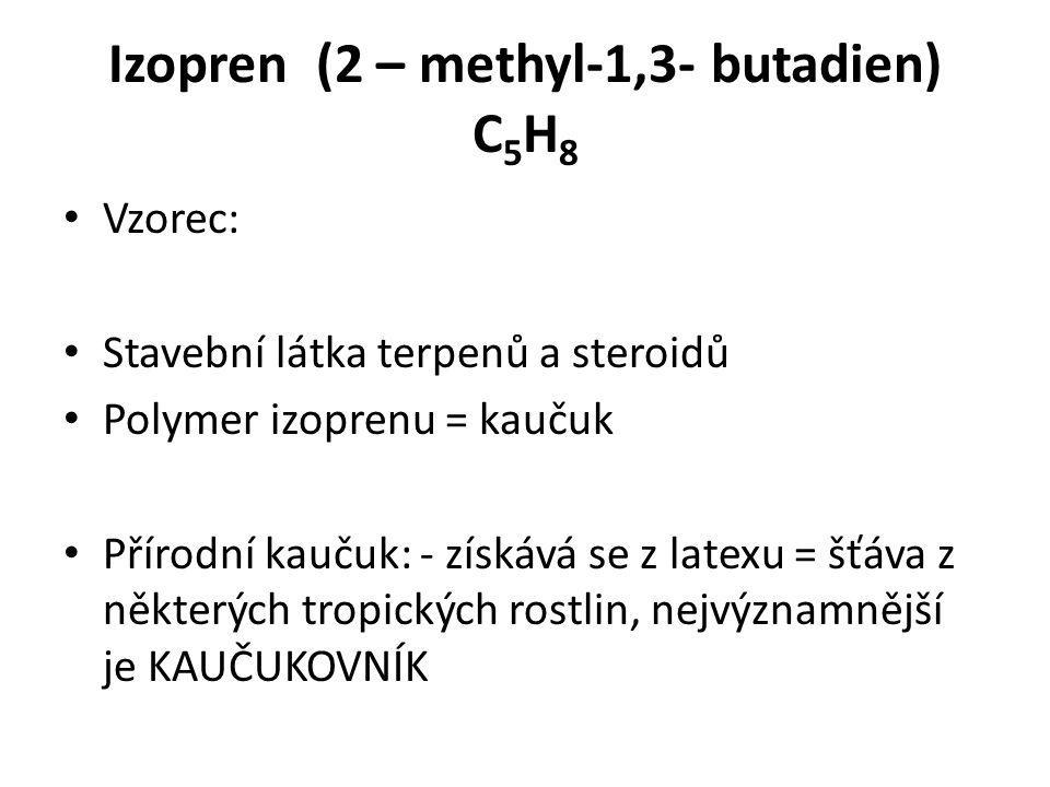 Izopren (2 – methyl-1,3- butadien) C 5 H 8 Vzorec: Stavební látka terpenů a steroidů Polymer izoprenu = kaučuk Přírodní kaučuk: - získává se z latexu = šťáva z některých tropických rostlin, nejvýznamnější je KAUČUKOVNÍK