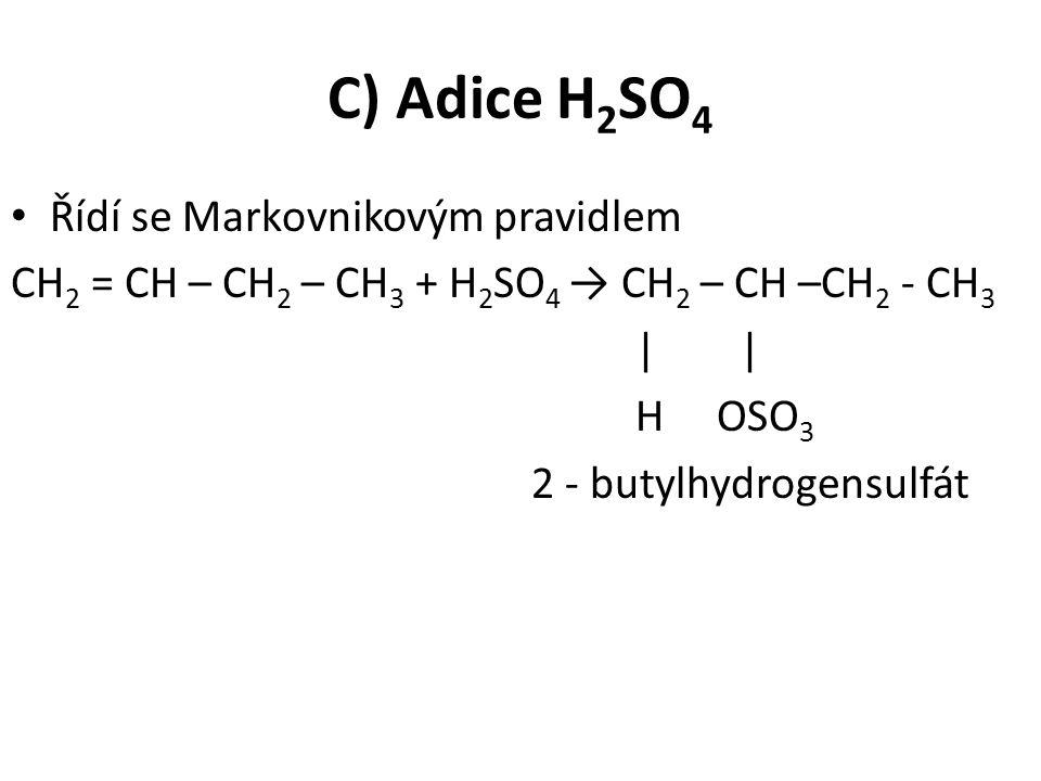 C) Adice H 2 SO 4 Řídí se Markovnikovým pravidlem CH 2 = CH – CH 2 – CH 3 + H 2 SO 4 → CH 2 – CH –CH 2 - CH 3| H OSO 3 2 - butylhydrogensulfát