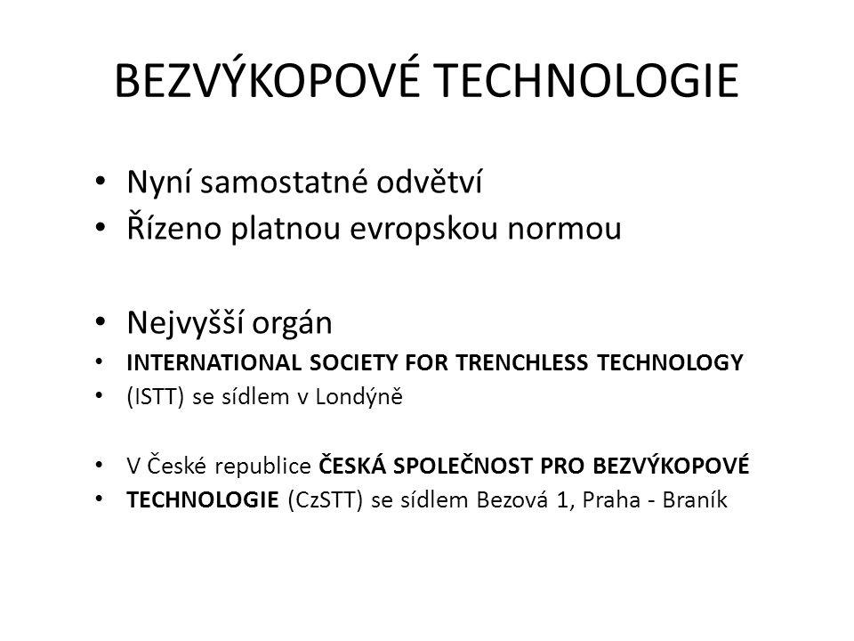 BEZVÝKOPOVÉ TECHNOLOGIE Nyní samostatné odvětví Řízeno platnou evropskou normou Nejvyšší orgán INTERNATIONAL SOCIETY FOR TRENCHLESS TECHNOLOGY (ISTT) se sídlem v Londýně V České republice ČESKÁ SPOLEČNOST PRO BEZVÝKOPOVÉ TECHNOLOGIE (CzSTT) se sídlem Bezová 1, Praha - Braník