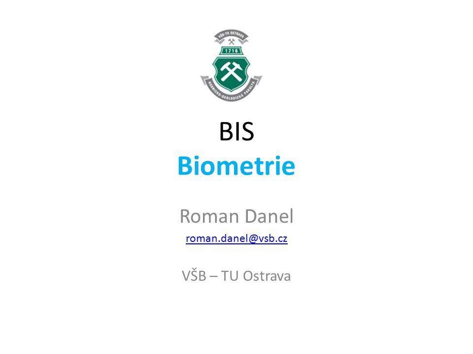 BIS Biometrie Roman Danel roman.danel@vsb.cz VŠB – TU Ostrava