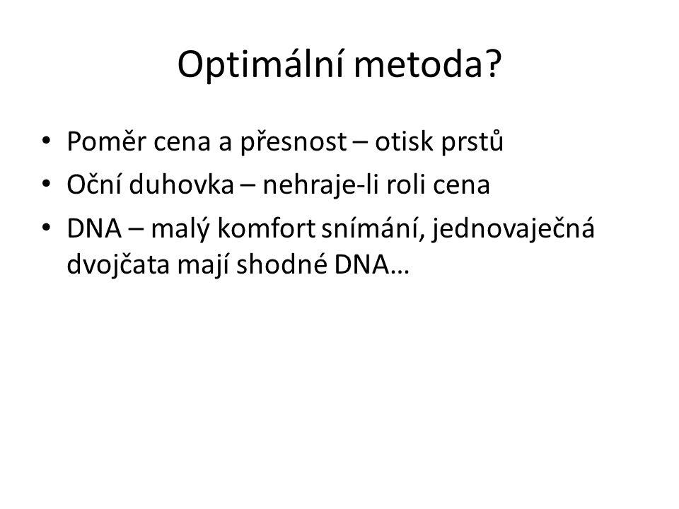 Optimální metoda? Poměr cena a přesnost – otisk prstů Oční duhovka – nehraje-li roli cena DNA – malý komfort snímání, jednovaječná dvojčata mají shodn