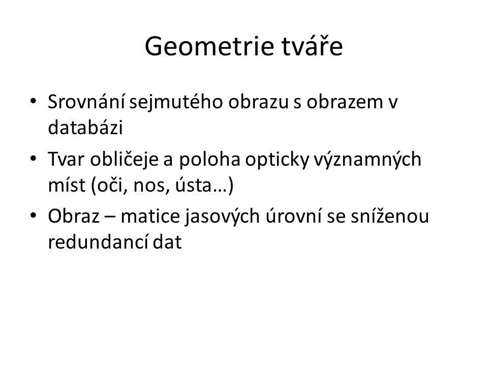 Geometrie tváře Srovnání sejmutého obrazu s obrazem v databázi Tvar obličeje a poloha opticky významných míst (oči, nos, ústa…) Obraz – matice jasovýc