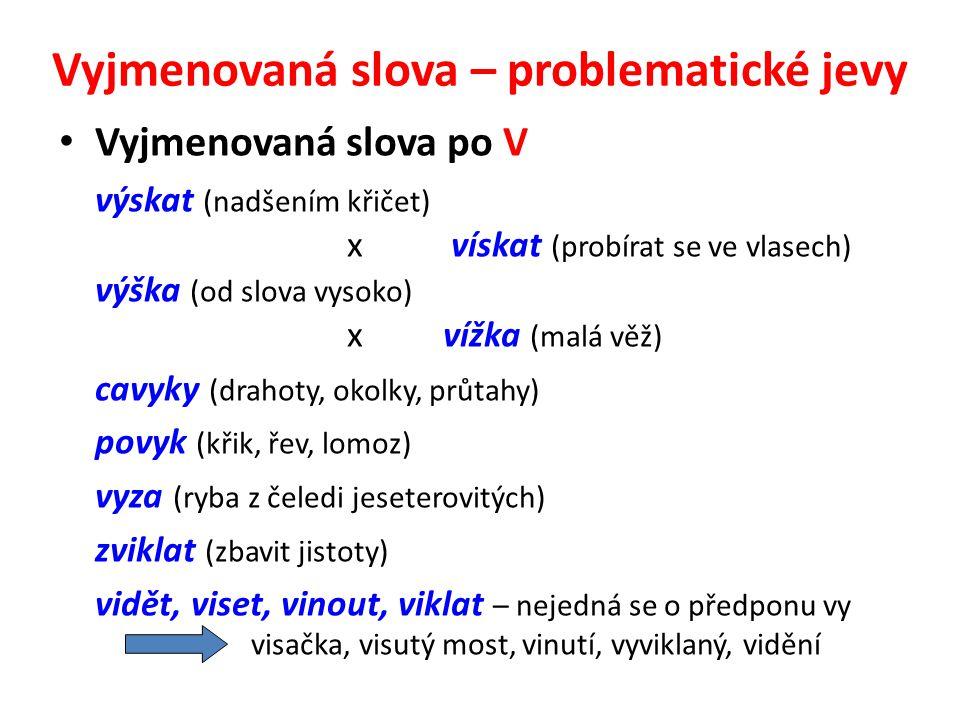 Vyjmenovaná slova – problematické jevy Vyjmenovaná slova po V výskat (nadšením křičet) x vískat (probírat se ve vlasech) výška (od slova vysoko) xvížk