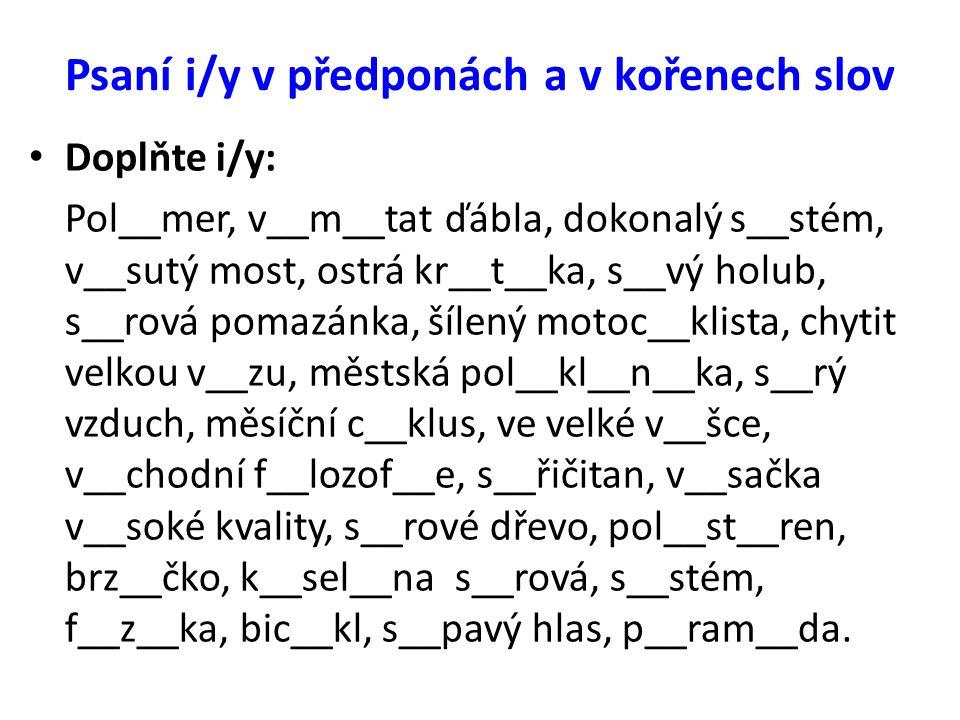 Psaní i/y v předponách a v kořenech slov Doplňte i/y: Pol__mer, v__m__tat ďábla, dokonalý s__stém, v__sutý most, ostrá kr__t__ka, s__vý holub, s__rová