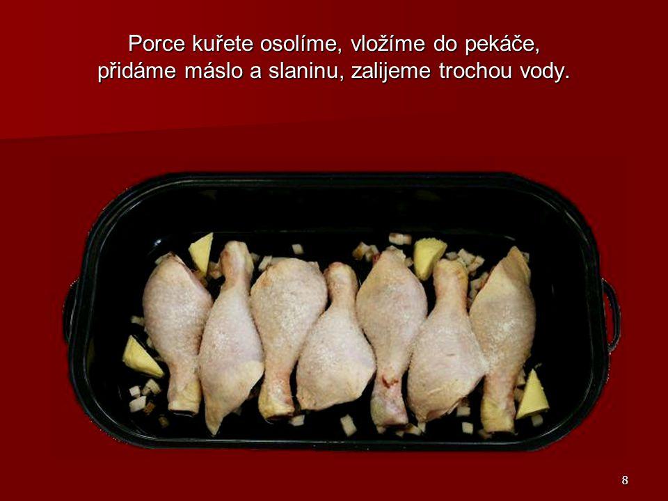 8 Porce kuřete osolíme, vložíme do pekáče, přidáme máslo a slaninu, zalijeme trochou vody.