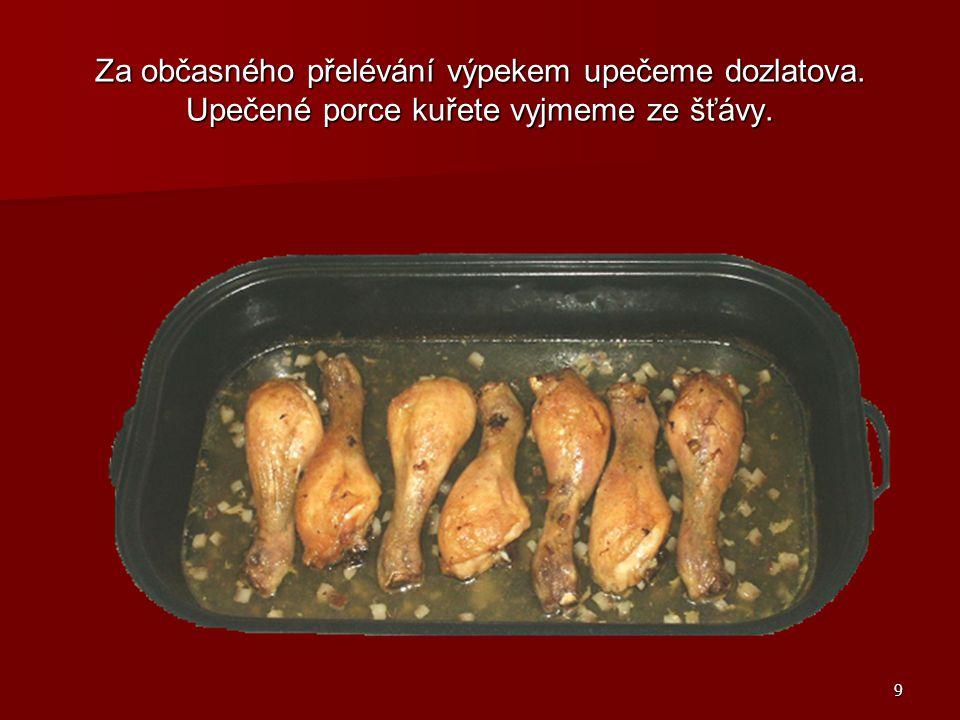 9 Za občasného přelévání výpekem upečeme dozlatova. Upečené porce kuřete vyjmeme ze šťávy.