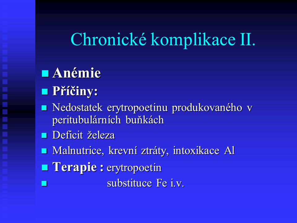 Chronické komplikace II. Anémie Anémie Příčiny: Příčiny: Nedostatek erytropoetinu produkovaného v peritubulárních buňkách Nedostatek erytropoetinu pro