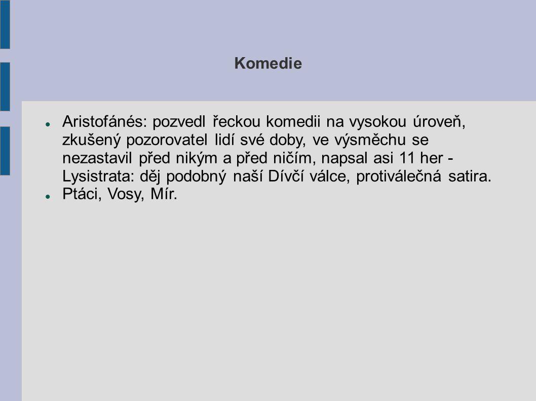 Komedie Aristofánés: pozvedl řeckou komedii na vysokou úroveň, zkušený pozorovatel lidí své doby, ve výsměchu se nezastavil před nikým a před ničím, napsal asi 11 her - Lysistrata: děj podobný naší Dívčí válce, protiválečná satira.