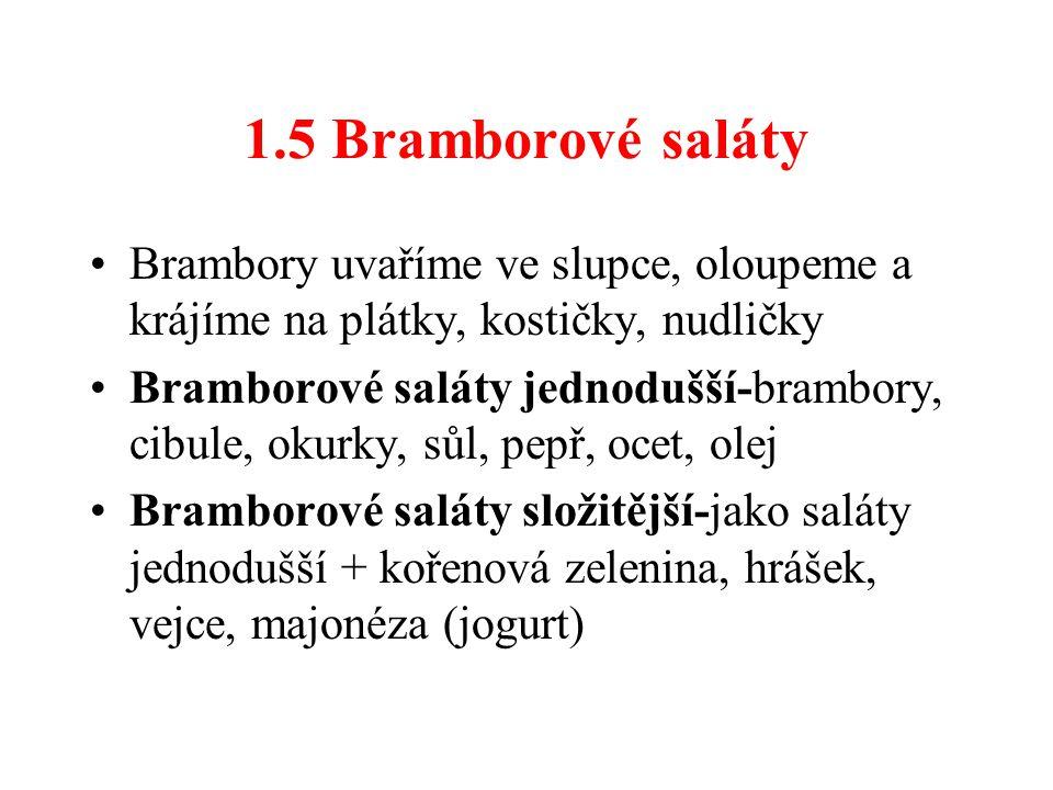 1.5 Bramborové saláty Brambory uvaříme ve slupce, oloupeme a krájíme na plátky, kostičky, nudličky Bramborové saláty jednodušší-brambory, cibule, okurky, sůl, pepř, ocet, olej Bramborové saláty složitější-jako saláty jednodušší + kořenová zelenina, hrášek, vejce, majonéza (jogurt)