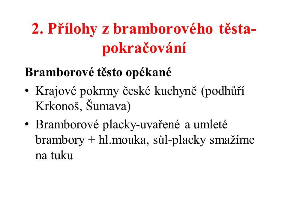 2. Přílohy z bramborového těsta- pokračování Bramborové těsto opékané Krajové pokrmy české kuchyně (podhůří Krkonoš, Šumava) Bramborové placky-uvařené