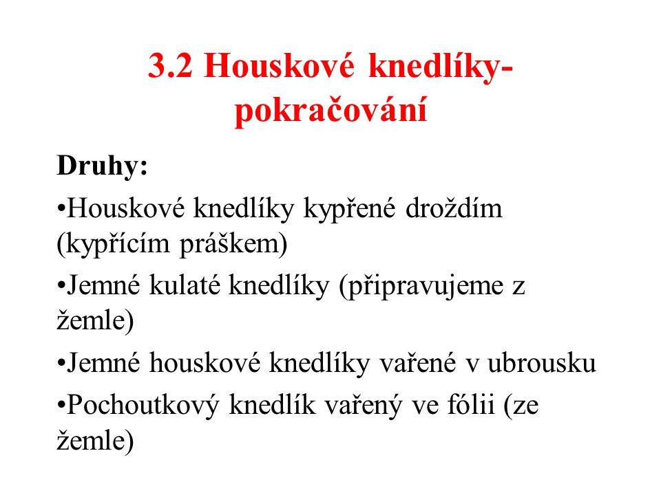 3.2 Houskové knedlíky- pokračování Druhy: Houskové knedlíky kypřené droždím (kypřícím práškem) Jemné kulaté knedlíky (připravujeme z žemle) Jemné houskové knedlíky vařené v ubrousku Pochoutkový knedlík vařený ve fólii (ze žemle)