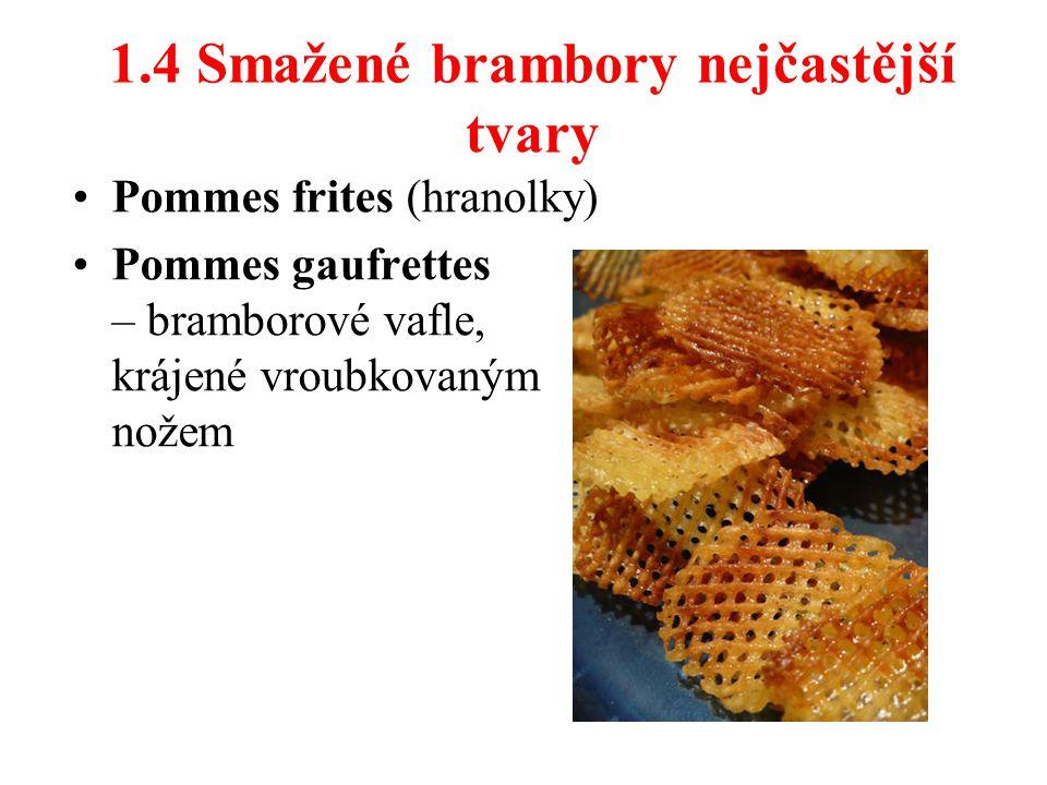 1.4 Smažené brambory nejčastější tvary Pommes frites (hranolky) Pommes gaufrettes – bramborové vafle, krájené vroubkovaným nožem