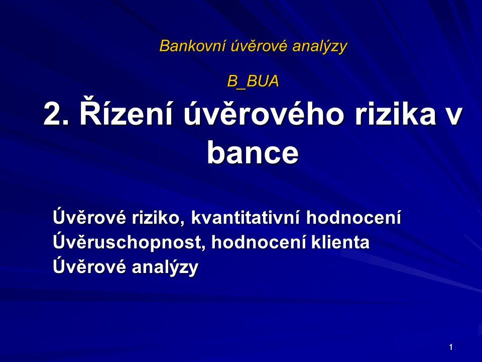Bankovní úvěrové analýzy B_BUA 2. Řízení úvěrového rizika v bance Úvěrové riziko, kvantitativní hodnocení Úvěruschopnost, hodnocení klienta Úvěrové an