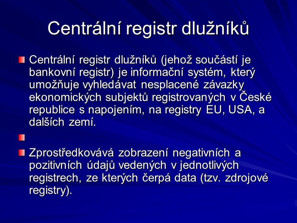 Centrální registr dlužníků Centrální registr dlužníků (jehož součástí je bankovní registr) je informační systém, který umožňuje vyhledávat nesplacené závazky ekonomických subjektů registrovaných v České republice s napojením, na registry EU, USA, a dalších zemí.