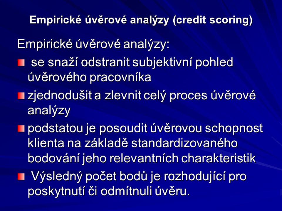 Empirické úvěrové analýzy (credit scoring) Empirické úvěrové analýzy: se snaží odstranit subjektivní pohled úvěrového pracovníka se snaží odstranit subjektivní pohled úvěrového pracovníka zjednodušit a zlevnit celý proces úvěrové analýzy podstatou je posoudit úvěrovou schopnost klienta na základě standardizovaného bodování jeho relevantních charakteristik Výsledný počet bodů je rozhodující pro poskytnutí či odmítnuli úvěru.