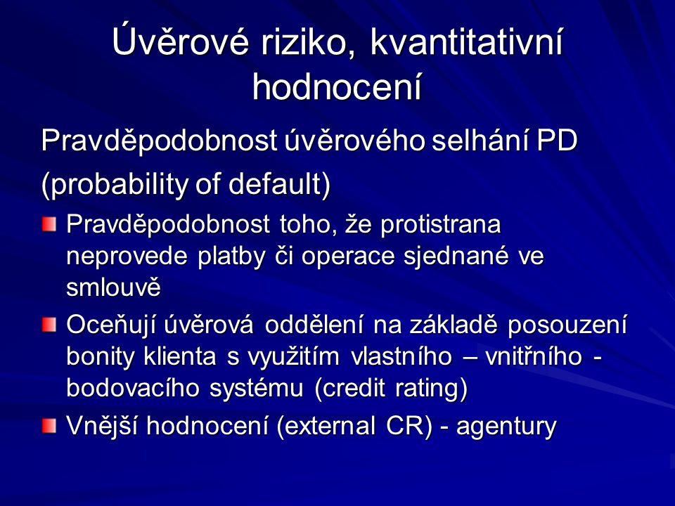 Úvěrové riziko, kvantitativní hodnocení Pravděpodobnost úvěrového selhání PD (probability of default) Pravděpodobnost toho, že protistrana neprovede platby či operace sjednané ve smlouvě Oceňují úvěrová oddělení na základě posouzení bonity klienta s využitím vlastního – vnitřního - bodovacího systému (credit rating) Vnější hodnocení (external CR) - agentury
