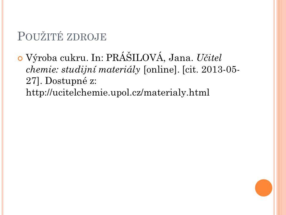 P OUŽITÉ ZDROJE Výroba cukru. In: PRÁŠILOVÁ, Jana. Učitel chemie: studijní materiály [online]. [cit. 2013-05- 27]. Dostupné z: http://ucitelchemie.upo