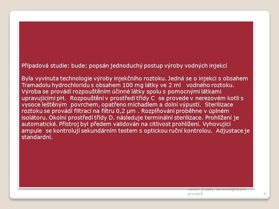 Jištění kvality technologických procesů6 Případová studie: bude: popsán jednoduchý postup výroby vodných injekcí Byla vyvinuta technologie výroby injekčního roztoku.