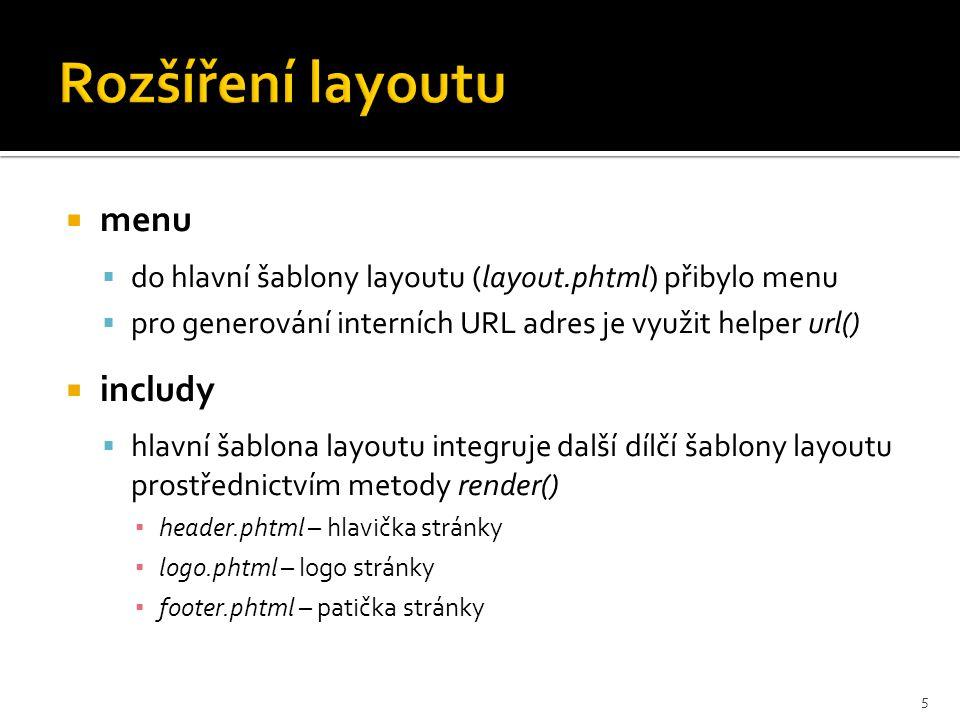  menu  do hlavní šablony layoutu (layout.phtml) přibylo menu  pro generování interních URL adres je využit helper url()  includy  hlavní šablona layoutu integruje další dílčí šablony layoutu prostřednictvím metody render() ▪ header.phtml – hlavička stránky ▪ logo.phtml – logo stránky ▪ footer.phtml – patička stránky 5