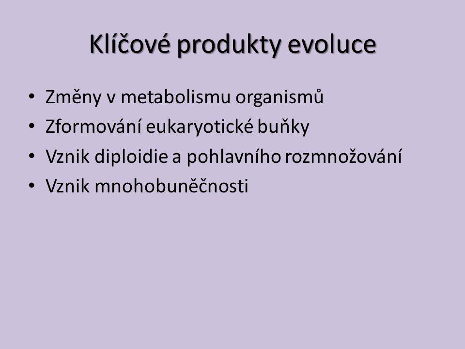 Klíčové produkty evoluce Změny v metabolismu organismů Zformování eukaryotické buňky Vznik diploidie a pohlavního rozmnožování Vznik mnohobuněčnosti