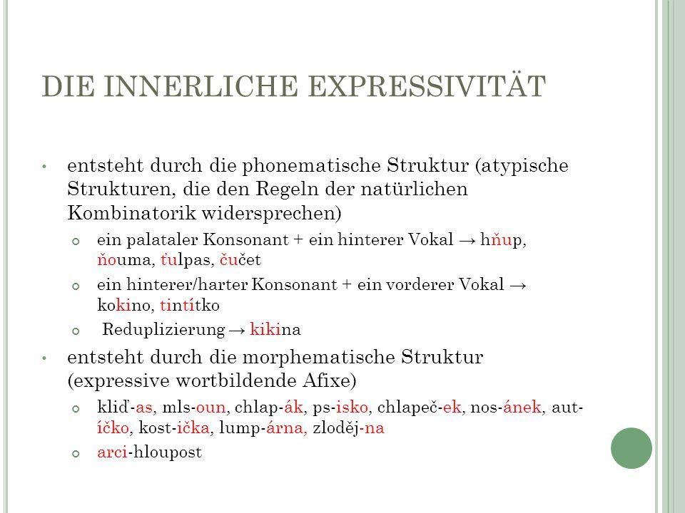 DIE INNERLICHE EXPRESSIVITÄT entsteht durch die phonematische Struktur (atypische Strukturen, die den Regeln der natürlichen Kombinatorik widersprechen) ein palataler Konsonant + ein hinterer Vokal → hňup, ňouma, ťulpas, čučet ein hinterer/harter Konsonant + ein vorderer Vokal → kokino, tintítko Reduplizierung → kikina entsteht durch die morphematische Struktur (expressive wortbildende Afixe) kliď-as, mls-oun, chlap-ák, ps-isko, chlapeč-ek, nos-ánek, aut- íčko, kost-ička, lump-árna, zloděj-na arci-hloupost