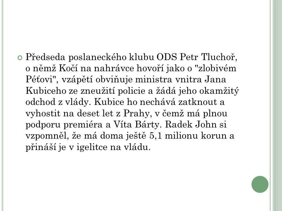 Předseda poslaneckého klubu ODS Petr Tluchoř, o němž Kočí na nahrávce hovoří jako o zlobivém Péťovi , vzápětí obviňuje ministra vnitra Jana Kubiceho ze zneužití policie a žádá jeho okamžitý odchod z vlády.