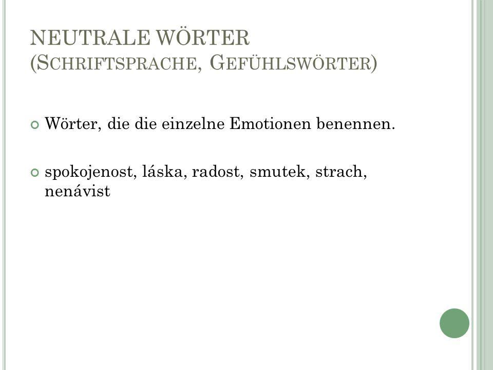 NEUTRALE WÖRTER (S CHRIFTSPRACHE, G EFÜHLSWÖRTER ) Wörter, die die einzelne Emotionen benennen.