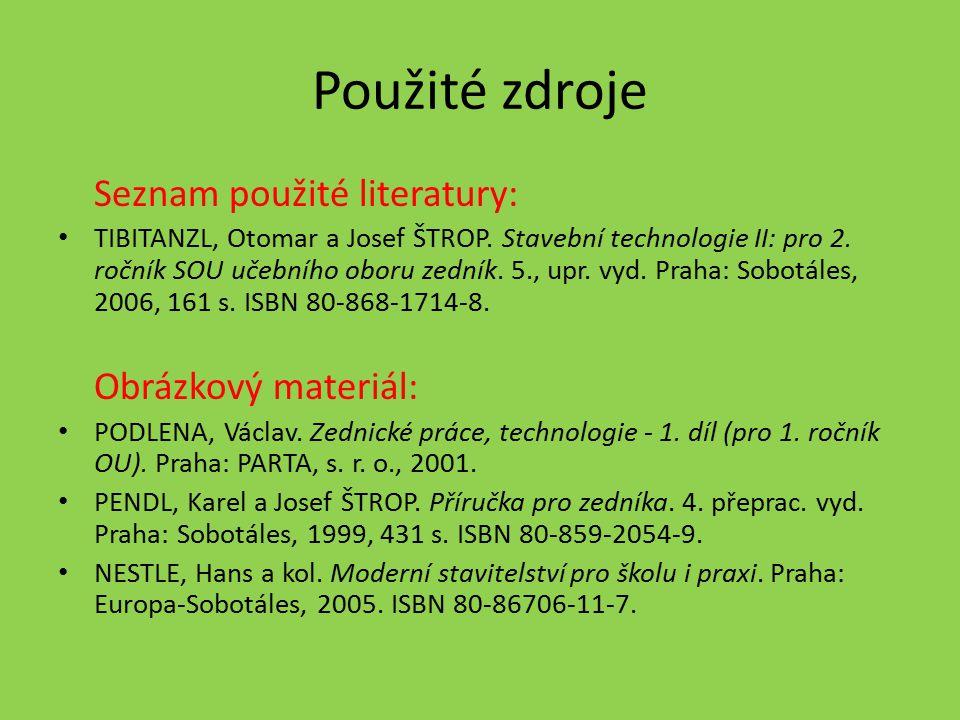 Použité zdroje Seznam použité literatury: TIBITANZL, Otomar a Josef ŠTROP. Stavební technologie II: pro 2. ročník SOU učebního oboru zedník. 5., upr.