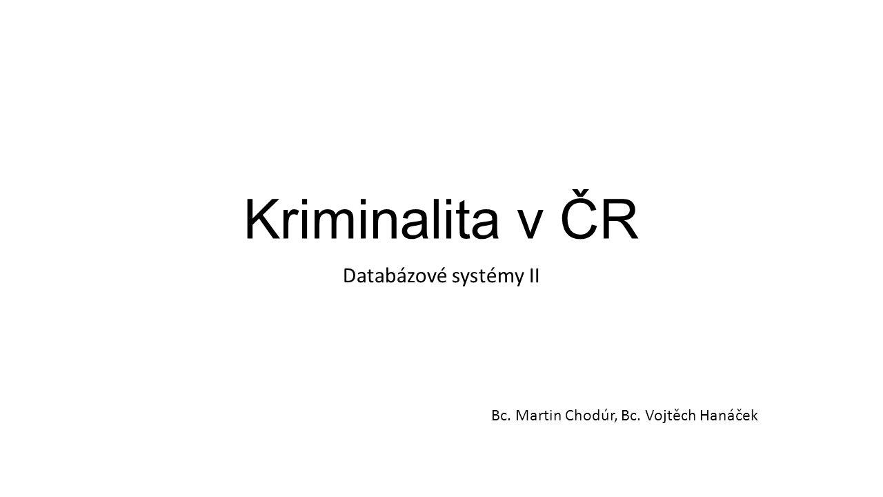 Kriminalita v ČR Databázové systémy II Bc. Martin Chodúr, Bc. Vojtěch Hanáček
