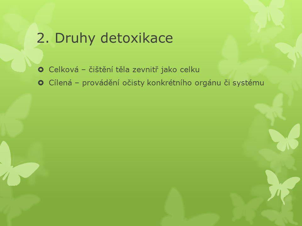 2. Druhy detoxikace  Celková – čištění těla zevnitř jako celku  Cílená – provádění očisty konkrétního orgánu či systému