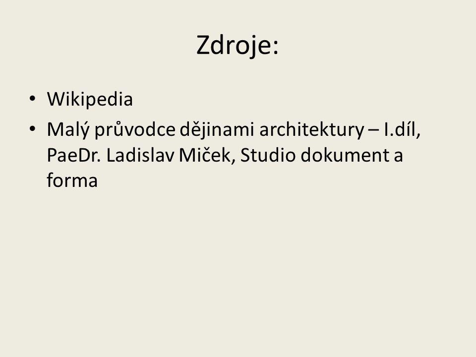 Zdroje: Wikipedia Malý průvodce dějinami architektury – I.díl, PaeDr. Ladislav Miček, Studio dokument a forma