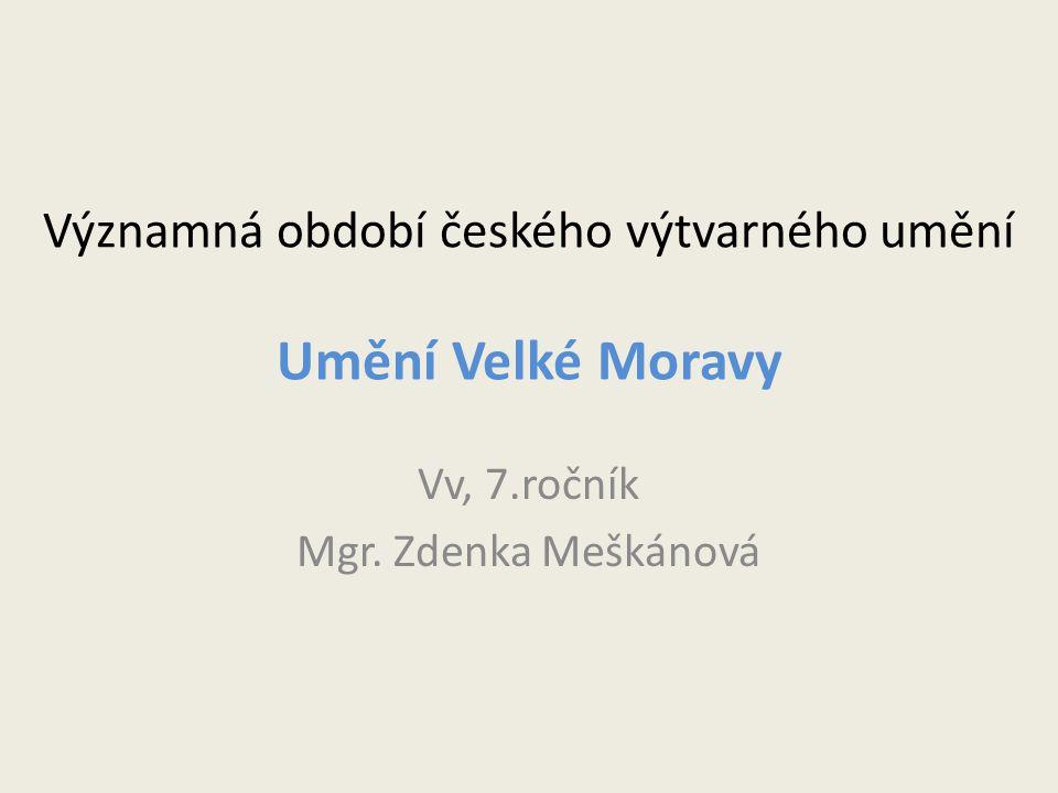 Významná období českého výtvarného umění Umění Velké Moravy Vv, 7.ročník Mgr. Zdenka Meškánová