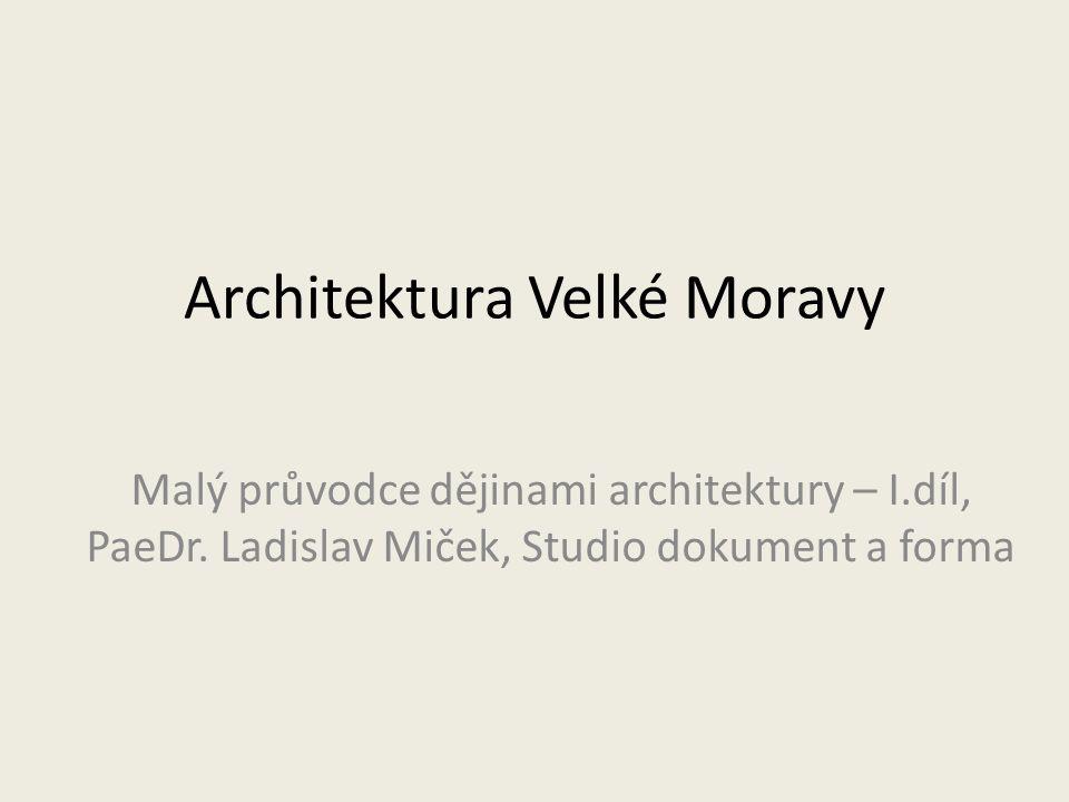 Architektura Velké Moravy Malý průvodce dějinami architektury – I.díl, PaeDr.