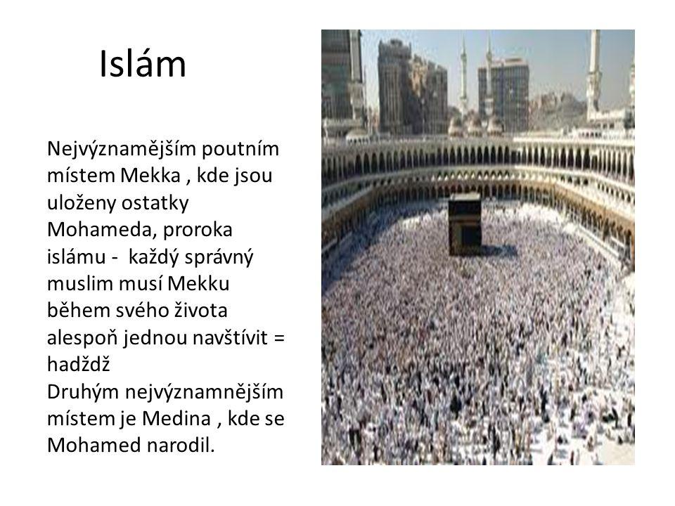 Islám Nejvýznamějším poutním místem Mekka, kde jsou uloženy ostatky Mohameda, proroka islámu - každý správný muslim musí Mekku během svého života ales