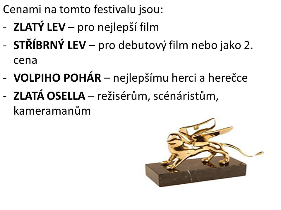 Cenami na tomto festivalu jsou: -ZLATÝ LEV – pro nejlepší film -STŘÍBRNÝ LEV – pro debutový film nebo jako 2. cena -VOLPIHO POHÁR – nejlepšímu herci a