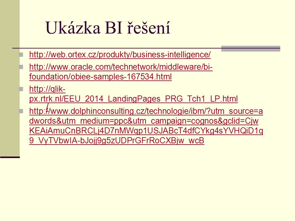 / Ukázka BI řešení http://web.ortex.cz/produkty/business-intelligence/ http://www.oracle.com/technetwork/middleware/bi- foundation/obiee-samples-167534.html http://www.oracle.com/technetwork/middleware/bi- foundation/obiee-samples-167534.html http://qlik- px.rtrk.nl/EEU_2014_LandingPages_PRG_Tch1_LP.html http://qlik- px.rtrk.nl/EEU_2014_LandingPages_PRG_Tch1_LP.html http://www.dolphinconsulting.cz/technologie/ibm/?utm_source=a dwords&utm_medium=ppc&utm_campaign=cognos&gclid=Cjw KEAiAmuCnBRCLj4D7nMWqp1USJABcT4dfCYkg4sYVHQiD1q 9_VyTVbwIA-bJojj9g5zUDPrGFrRoCXBjw_wcB http://www.dolphinconsulting.cz/technologie/ibm/?utm_source=a dwords&utm_medium=ppc&utm_campaign=cognos&gclid=Cjw KEAiAmuCnBRCLj4D7nMWqp1USJABcT4dfCYkg4sYVHQiD1q 9_VyTVbwIA-bJojj9g5zUDPrGFrRoCXBjw_wcB
