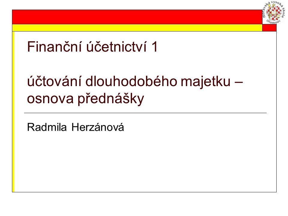 Finanční účetnictví 1 účtování dlouhodobého majetku – osnova přednášky Radmila Herzánová
