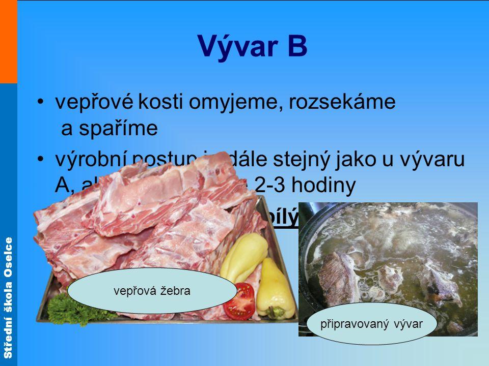 Střední škola Oselce Vývar B vepřové kosti omyjeme, rozsekáme a spaříme výrobní postup je dále stejný jako u vývaru A, ale vaříme pouze 2-3 hodiny použijeme k přípravě bílých polévek a omáček vepřová žebra připravovaný vývar