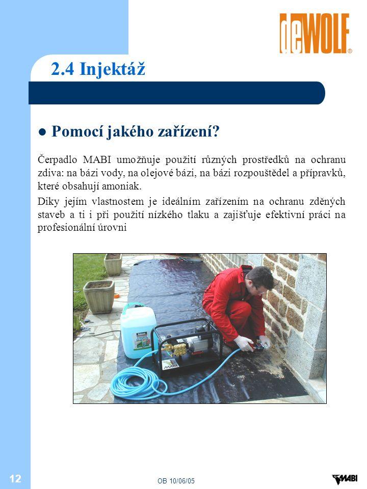 OB 10/06/05 12 2.4 Injektáž Pomocí jakého zařízení? Čerpadlo MABI umožňuje použití různých prostředků na ochranu zdiva: na bázi vody, na olejové bázi,
