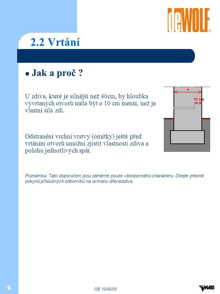 OB 10/06/05 6 2.2 Vrtání Jak a proč ? U zdiva, které je silnější než 40cm, by hloubka vyvrtaných otvorů měla být o 10 cm menší, než je vlastní síla zd