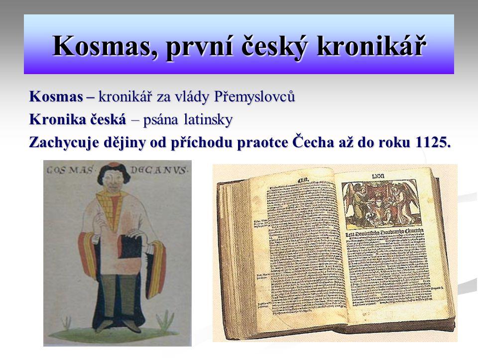 Kosmas, první český kronikář Kosmas – kronikář za vlády Přemyslovců Kronika česká – psána latinsky Zachycuje dějiny od příchodu praotce Čecha až do roku 1125.