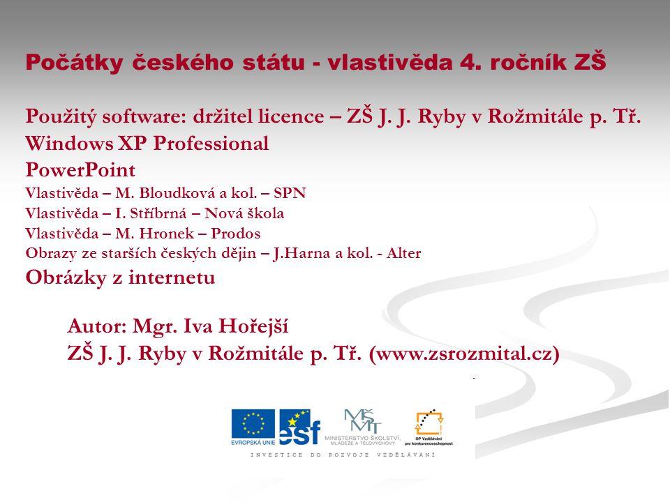 Počátky českého státu - vlastivěda 4. ročník ZŠ Použitý software: držitel licence – ZŠ J. J. Ryby v Rožmitále p. Tř. Windows XP Professional PowerPoin